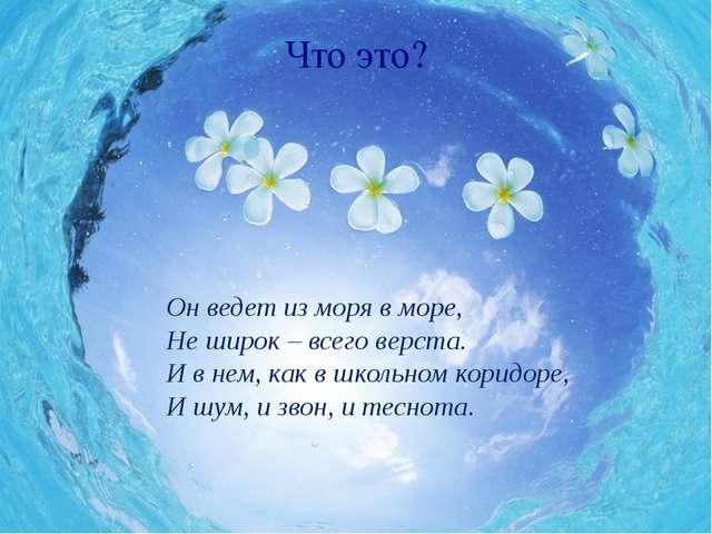 Что это? Он ведет из моря в море, Не широк – всего верста. И в нем, как в шко...