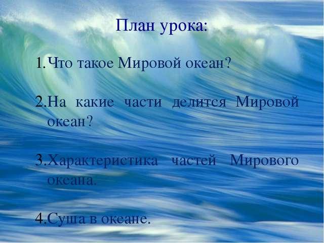 План урока: Что такое Мировой океан? На какие части делится Мировой океан? Ха...