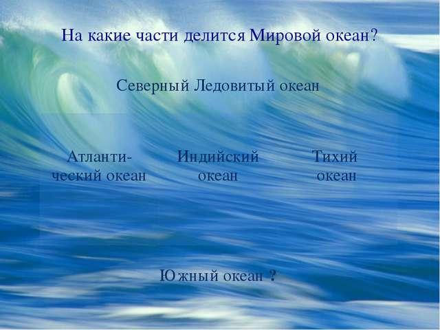На какие части делится Мировой океан? Северный Ледовитый океан Атланти-ческий...