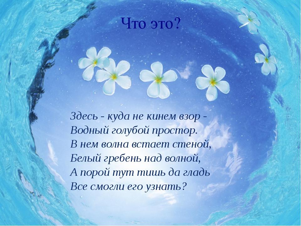 Что это? Здесь - куда не кинем взор - Водный голубой простор. В нем волна вст...