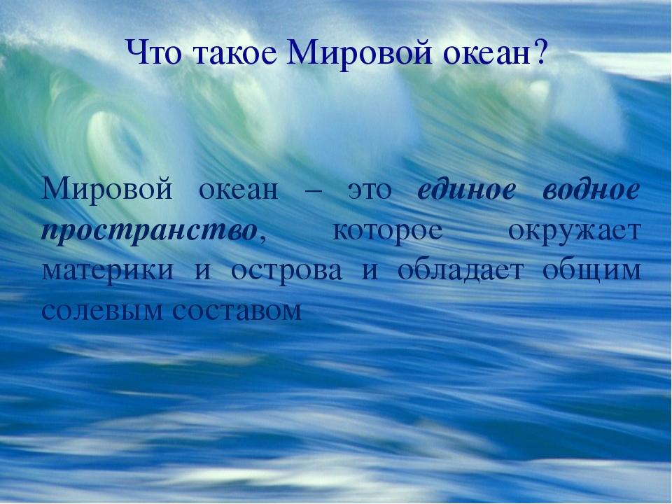Что такое Мировой океан? Мировой океан – это единое водное пространство, кото...