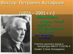 Виктор Петрович Астафьев (1924 – 2001 г.г.) «Васюткино озеро»: юный герой в э