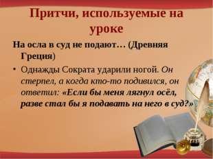 Притчи, используемые на уроке На осла в суд не подают… (Древняя Греция) Однаж