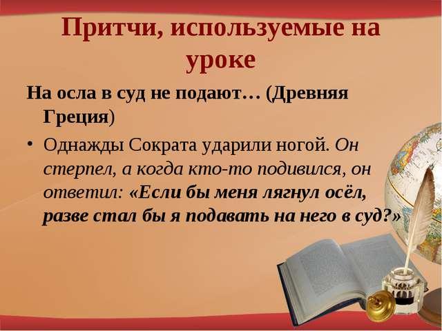 Притчи, используемые на уроке На осла в суд не подают… (Древняя Греция) Однаж...