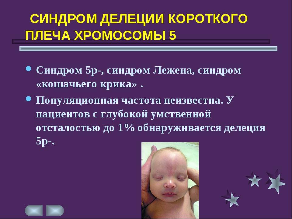 СИНДРОМ ДЕЛЕЦИИ КОРОТКОГО ПЛЕЧА ХРОМОСОМЫ 5 Синдром 5р-, синдром Лежена, син...