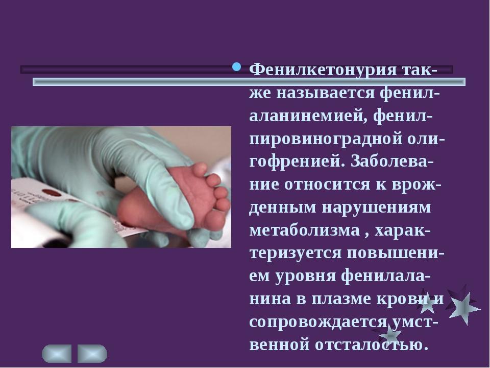 Фенилкетонурия так-же называется фенил-аланинемией, фенил-пировиноградной оли...