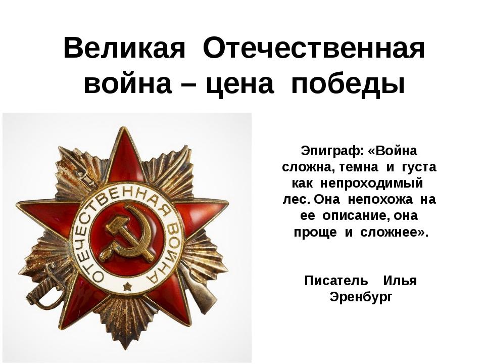 Великая Отечественная война – цена победы Эпиграф: «Война сложна, темна и гус...