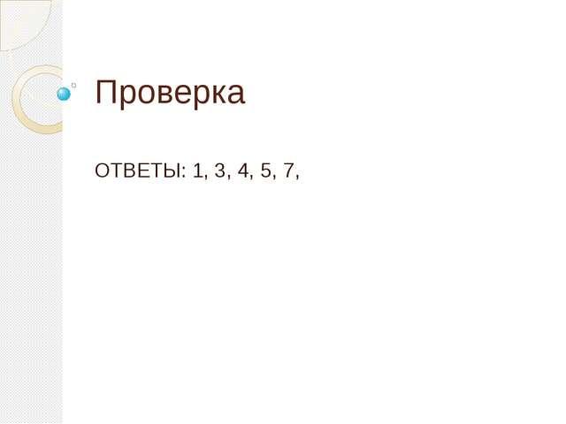 Проверка ОТВЕТЫ: 1, 3, 4, 5, 7,
