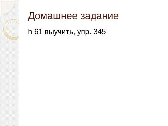 Домашнее задание h 61 выучить, упр. 345