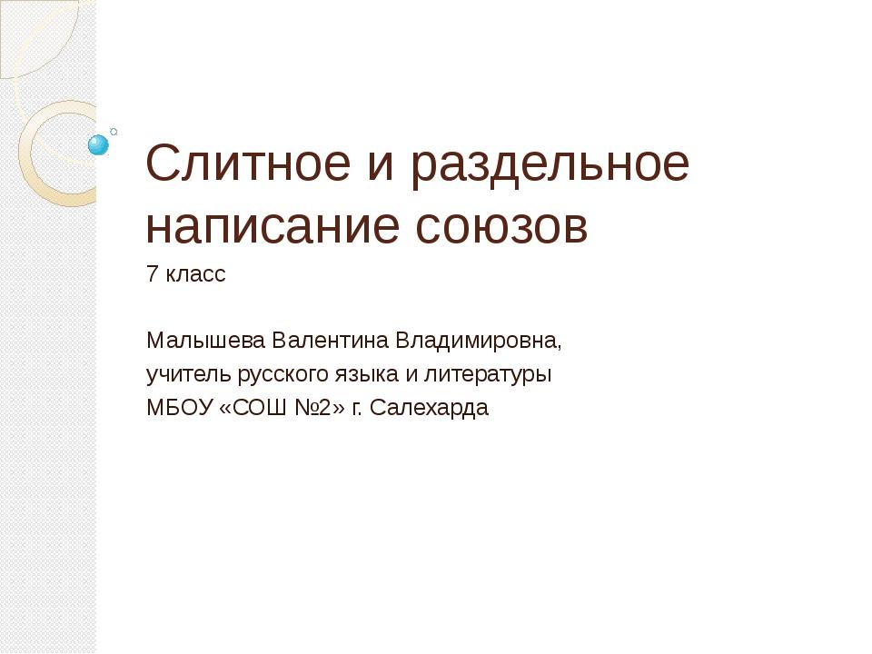Слитное и раздельное написание союзов 7 класс Малышева Валентина Владимировна...