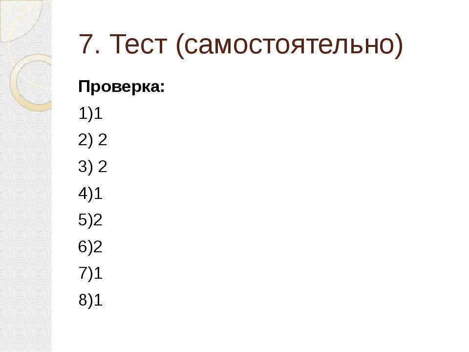 7. Тест (самостоятельно) Проверка: 1)1 2) 2 3) 2 4)1 5)2 6)2 7)1 8)1