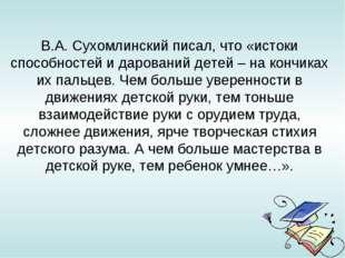 В.А.Сухомлинский писал, что «истоки способностей и дарований детей – на конч