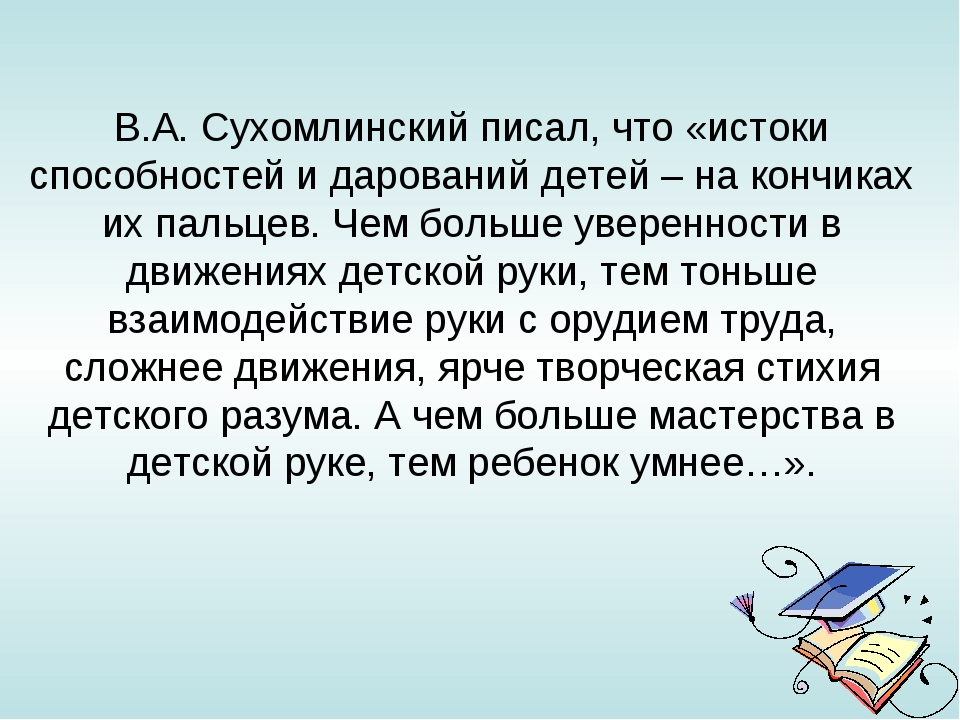 В.А.Сухомлинский писал, что «истоки способностей и дарований детей – на конч...