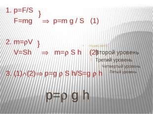 1. p=F/S F=mg  p=m g / S (1) 2. m=V V=Sh  m= S h (2) 3. (1)(2) p=g  S