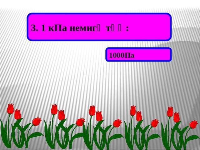 3. 1 кПа немигә тәң: 1000Па