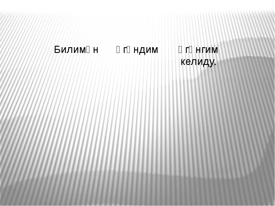Билимән Үгәндим Үгәнгим келиду.