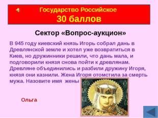 Государство Российское 30 баллов Сектор «Вопрос-аукцион» В 945 году киевский