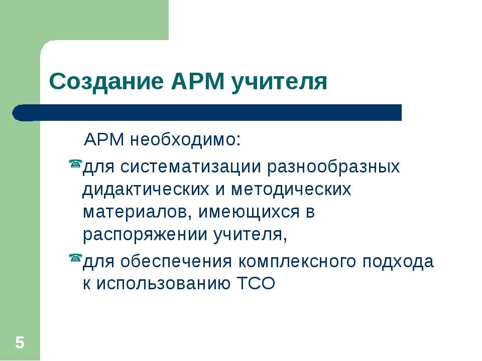 * Создание АРМ учителя АРМ необходимо: для систематизации разнообразных дидак...
