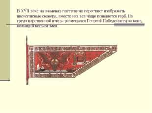 В XVII веке на знаменах постепенно перестают изображать иконописные сюжеты, в