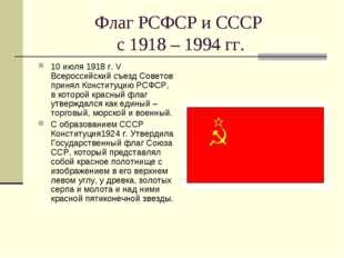 Флаг РСФСР и СССР с 1918 – 1994 гг. 10 июля 1918 г. V Всероссийский съезд Сов