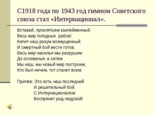 С1918 года по 1943 год гимном Советского союза стал «Интернационал». Вставай,