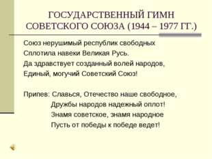 ГОСУДАРСТВЕННЫЙ ГИМН СОВЕТСКОГО СОЮЗА (1944 – 1977 ГГ.) Союз нерушимый респуб