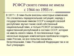 РСФСР своего гимна не имела с 1944 по 1993 гг. В 1977 г. В гимн были внесены