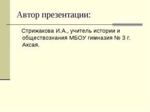 Автор презентации: Стрижакова И.А., учитель истории и обществознания МБОУ гим
