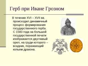 Герб при Иване Грозном В течение XVI – XVII вв. происходил динамичный процесс
