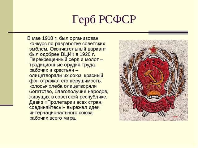 Герб РСФСР В мае 1918 г. был организован конкурс по разработке советских эмбл...