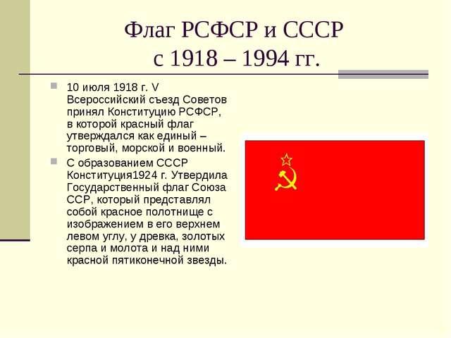 Флаг РСФСР и СССР с 1918 – 1994 гг. 10 июля 1918 г. V Всероссийский съезд Сов...