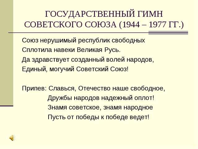 ГОСУДАРСТВЕННЫЙ ГИМН СОВЕТСКОГО СОЮЗА (1944 – 1977 ГГ.) Союз нерушимый респуб...