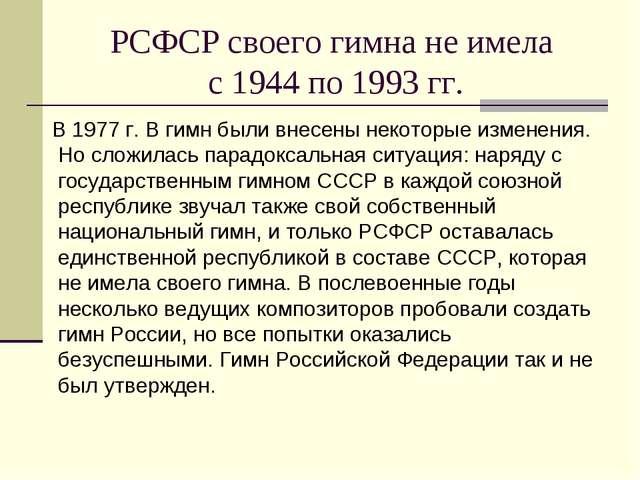 РСФСР своего гимна не имела с 1944 по 1993 гг. В 1977 г. В гимн были внесены...