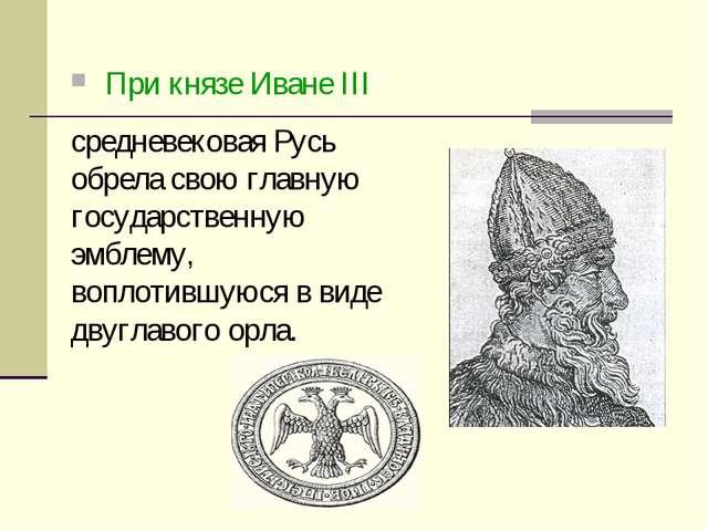 При князе Иване III средневековая Русь обрела свою главную государственную э...