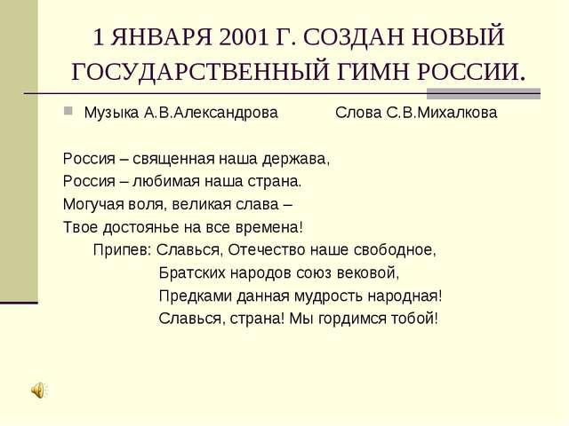1 ЯНВАРЯ 2001 Г. СОЗДАН НОВЫЙ ГОСУДАРСТВЕННЫЙ ГИМН РОССИИ. Музыка А.В.Алексан...