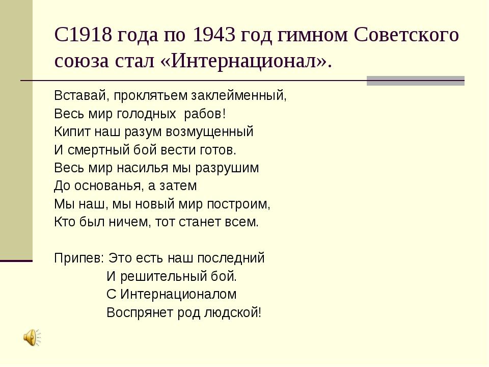 С1918 года по 1943 год гимном Советского союза стал «Интернационал». Вставай,...