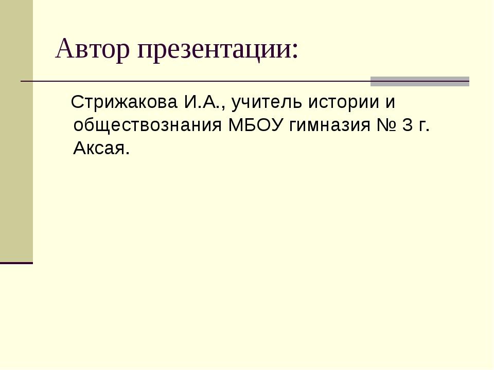 Автор презентации: Стрижакова И.А., учитель истории и обществознания МБОУ гим...