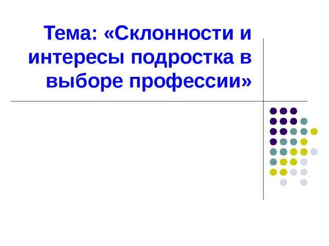 Тема: «Склонности и интересы подростка в выборе профессии»