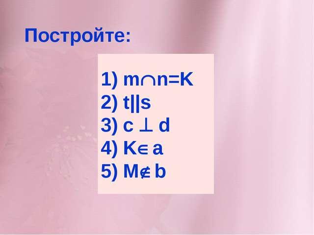 1) mn=K 2) t||s 3) c  d 4) Ka 5) Mb Постройте: