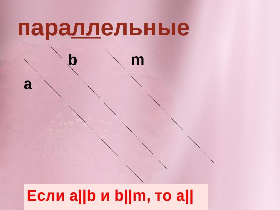параллельные Если a||b и b||m, то a||m a b m