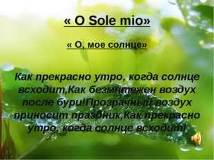 « O Sole mio» « O, мое солнце» Как прекрасно утро, когда солнце всходит,Как б