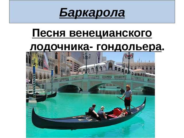 Баркарола Песня венецианского лодочника- гондольера.