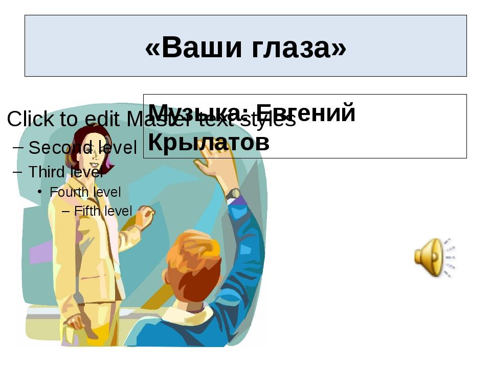 «Ваши глаза» Музыка: Евгений Крылатов