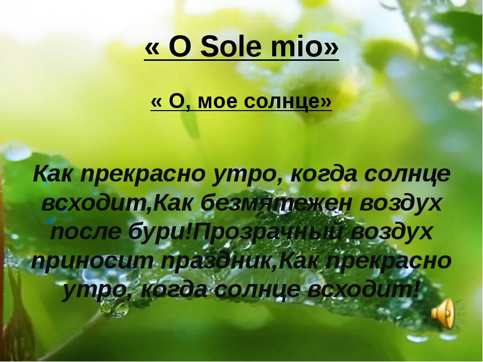 « O Sole mio» « O, мое солнце» Как прекрасно утро, когда солнце всходит,Как б...