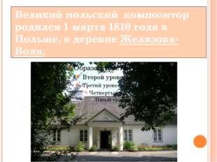 Великий польский композитор родился 1 марта 1810 года в Польше, в деревне Жел