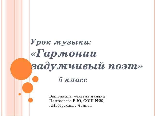 Урок музыки: «Гармонии задумчивый поэт» 5 класс Выполнила: учитель музыки Пан...