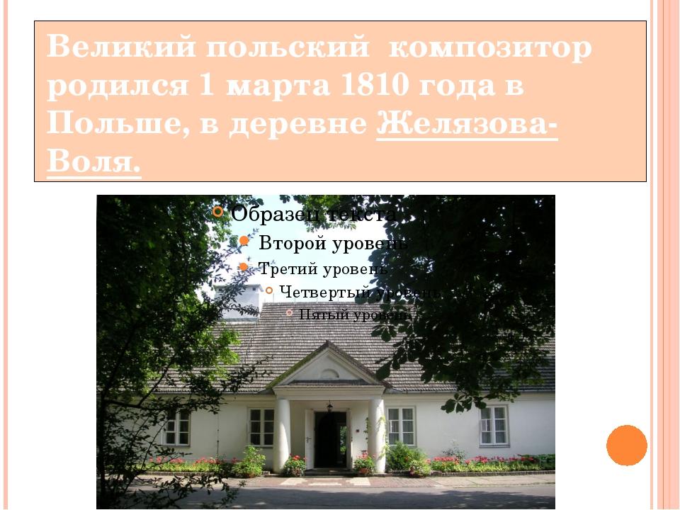 Великий польский композитор родился 1 марта 1810 года в Польше, в деревне Жел...