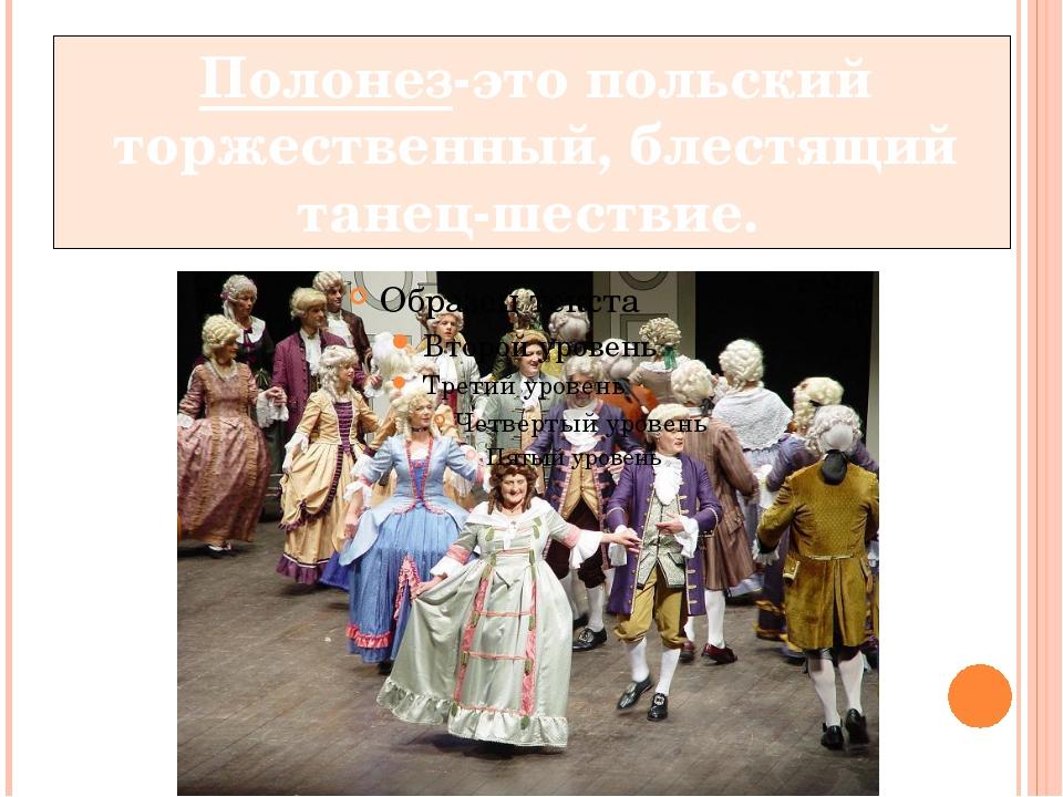 Полонез-это польский торжественный, блестящий танец-шествие.