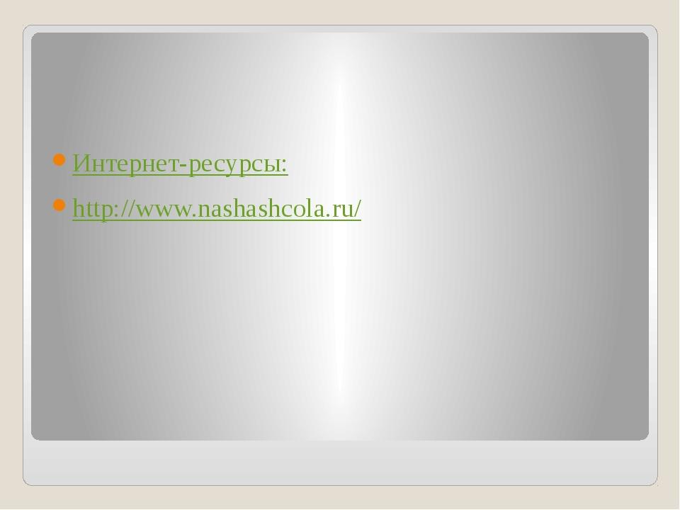 Интернет-ресурсы: http://www.nashashcola.ru/