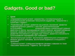 Gadgets. Good or bad? Цели: -Образовательный аспект: знакомство с положительн
